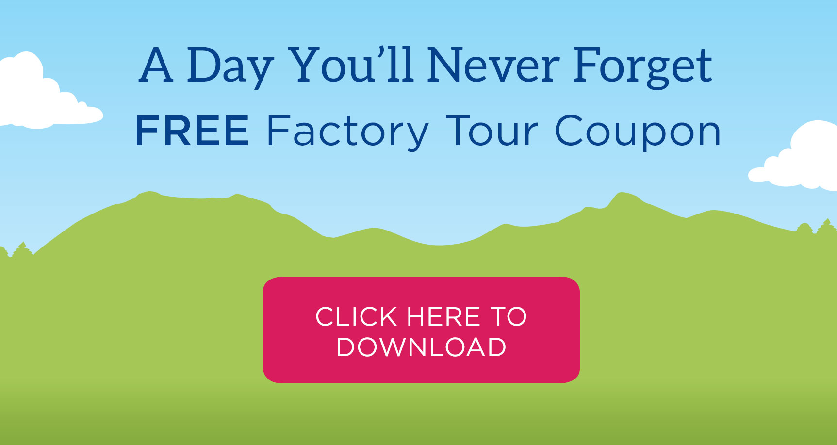 A Day You'll Never Forget. Free factory tour coupon - just show this coupon for a free tour! This coupon is good for the entire famly